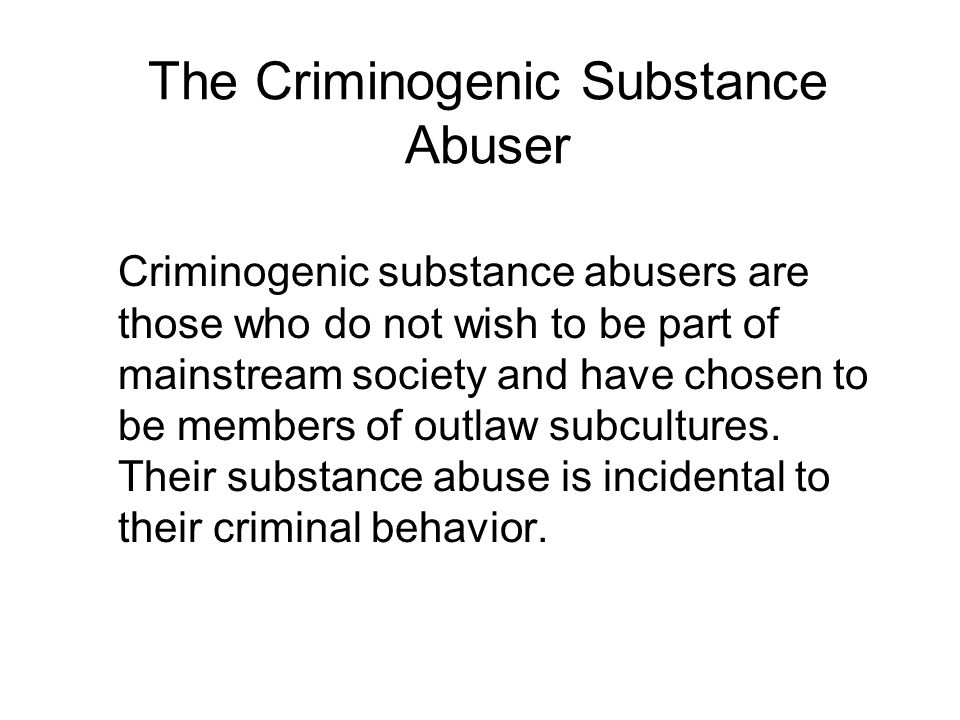 The Criminogenic Substance Abuser Criminogenic substance abusers are those who do not wish to be part of mainstream society and have chosen to be members of outlaw subcultures.