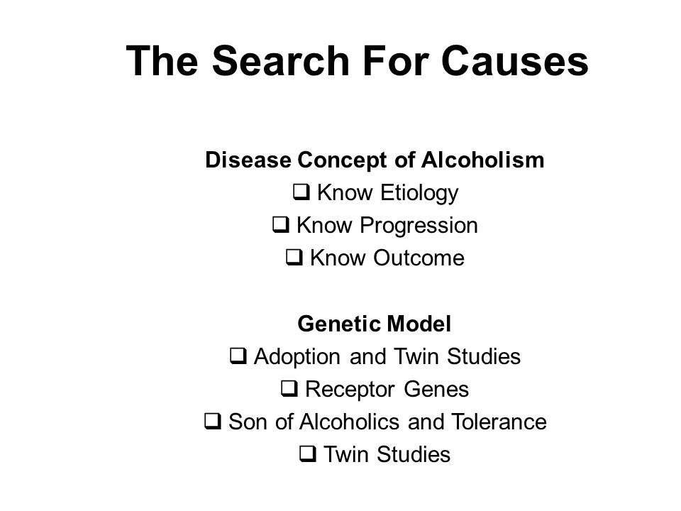 The Search For Causes Disease Concept of Alcoholism  Know Etiology  Know Progression  Know Outcome Genetic Model  Adoption and Twin Studies  Receptor Genes  Son of Alcoholics and Tolerance  Twin Studies