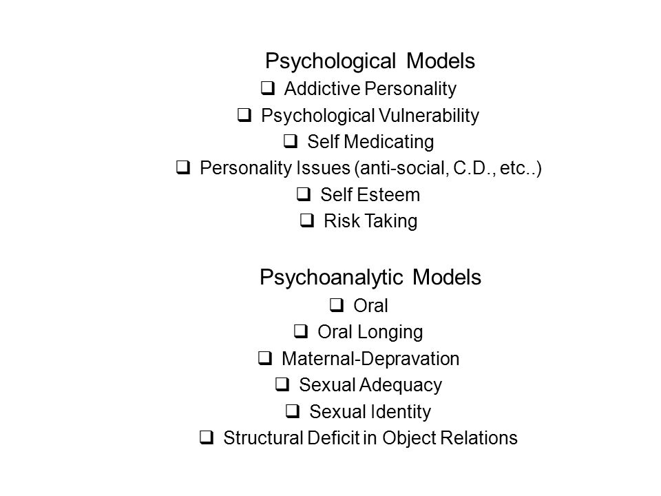 Psychological Models  Addictive Personality  Psychological Vulnerability  Self Medicating  Personality Issues (anti-social, C.D., etc..)  Self Esteem  Risk Taking Psychoanalytic Models  Oral  Oral Longing  Maternal-Depravation  Sexual Adequacy  Sexual Identity  Structural Deficit in Object Relations