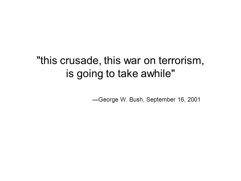 this crusade, this war on terrorism, is going to take awhile —George W. Bush, September 16, 2001