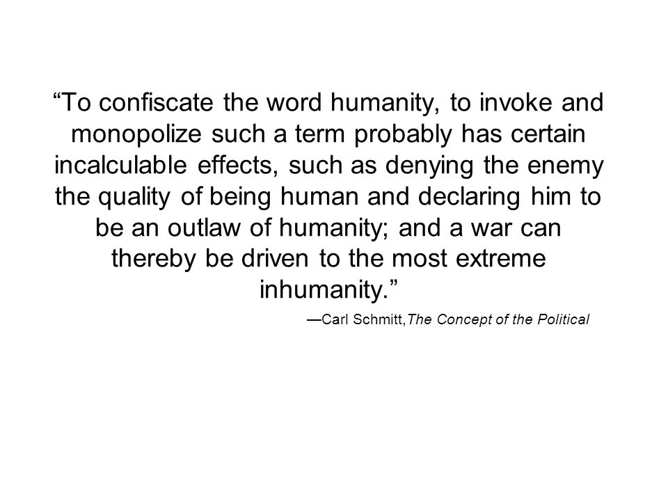To confiscate the word humanity, to invoke and monopolize such a term probably has certain incalculable effects, such as denying the enemy the quality of being human and declaring him to be an outlaw of humanity; and a war can thereby be driven to the most extreme inhumanity. —Carl Schmitt,The Concept of the Political