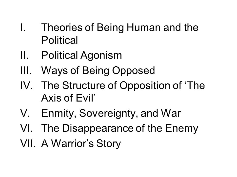 I.Theories of Being Human and the Political II.Political Agonism III.Ways of Being Opposed IV.The Structure of Opposition of 'The Axis of Evil' V.Enmity, Sovereignty, and War VI.The Disappearance of the Enemy VII.A Warrior's Story