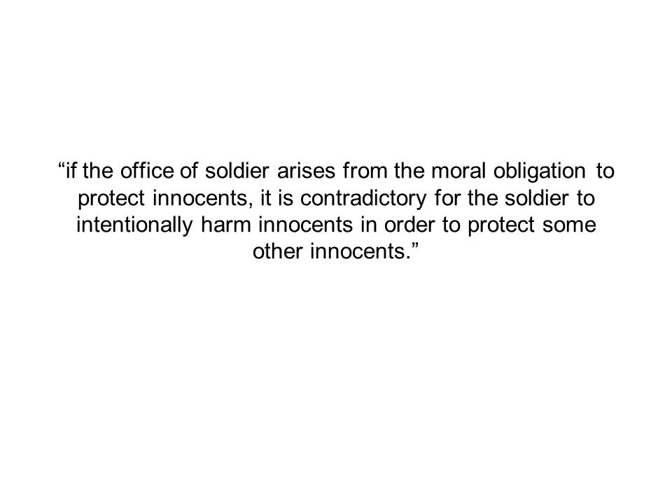 if the office of soldier arises from the moral obligation to protect innocents, it is contradictory for the soldier to intentionally harm innocents in order to protect some other innocents.