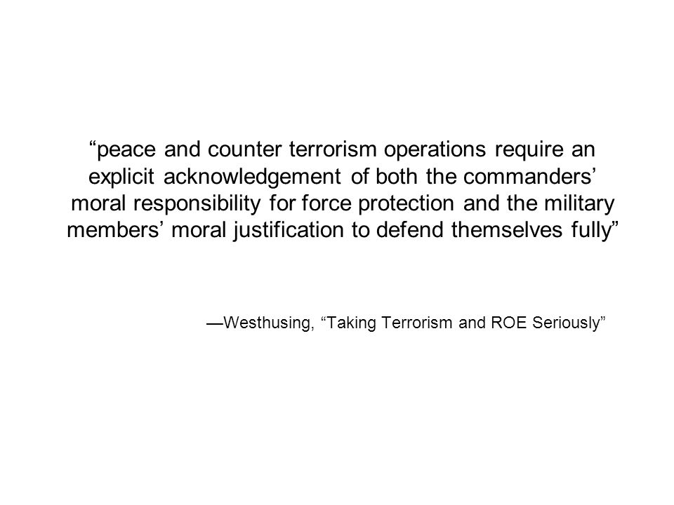 peace and counter terrorism operations require an explicit acknowledgement of both the commanders' moral responsibility for force protection and the military members' moral justification to defend themselves fully —Westhusing, Taking Terrorism and ROE Seriously