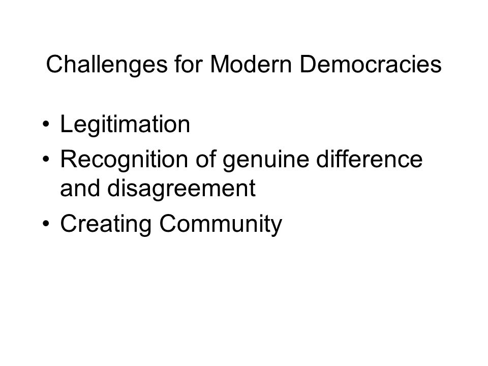 Challenges for Modern Democracies Legitimation Recognition of genuine difference and disagreement Creating Community
