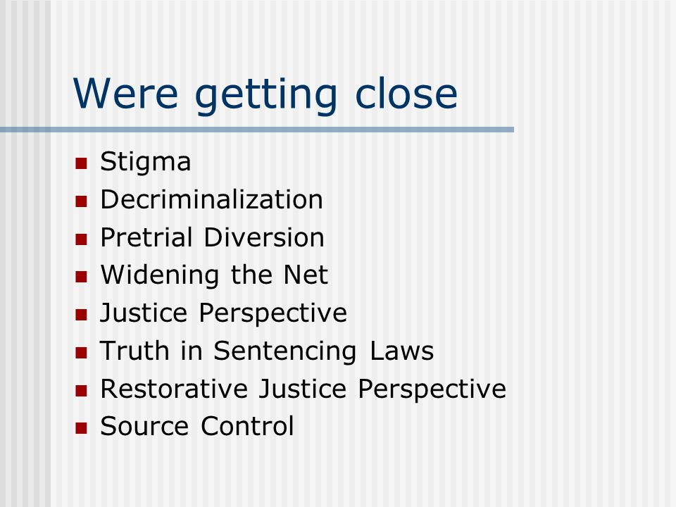 Were getting close Stigma Decriminalization Pretrial Diversion Widening the Net Justice Perspective Truth in Sentencing Laws Restorative Justice Perspective Source Control