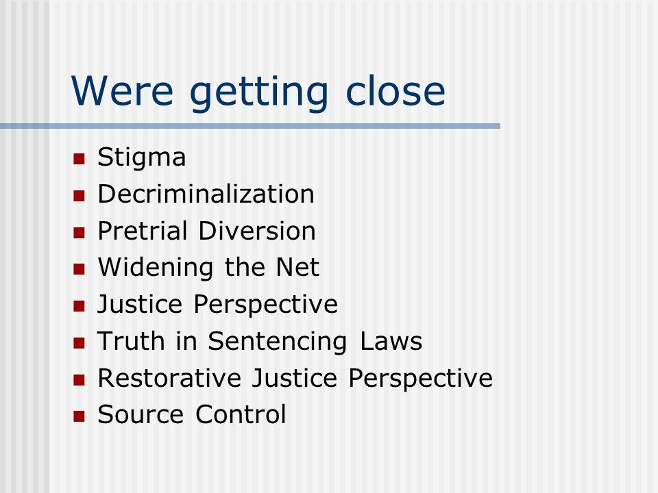 Were getting close Stigma Decriminalization Pretrial Diversion Widening the Net Justice Perspective Truth in Sentencing Laws Restorative Justice Persp