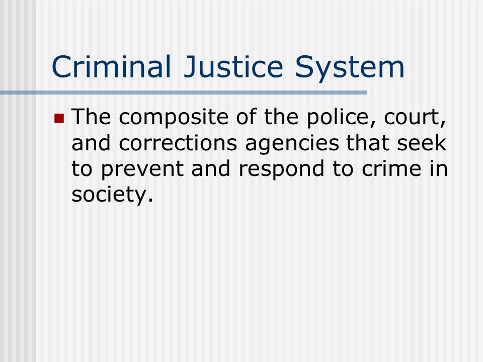 Criminal Justice System The composite of the police, court, and corrections agencies that seek to prevent and respond to crime in society.