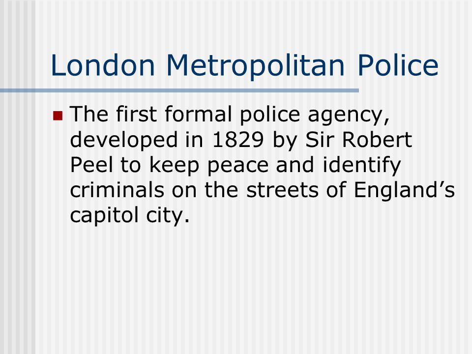London Metropolitan Police The first formal police agency, developed in 1829 by Sir Robert Peel to keep peace and identify criminals on the streets of