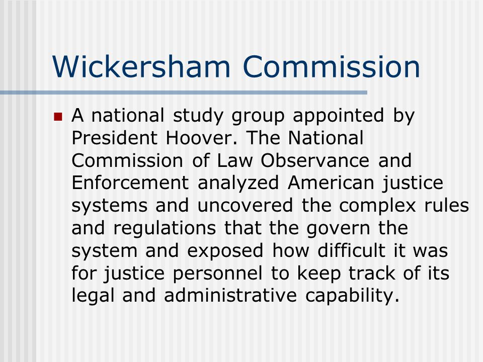 Wickersham Commission A national study group appointed by President Hoover. The National Commission of Law Observance and Enforcement analyzed America