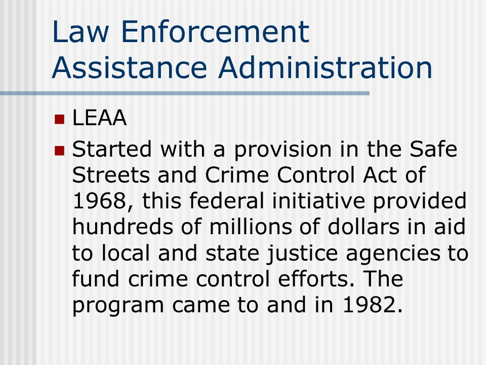 Law Enforcement Assistance Administration LEAA Started with a provision in the Safe Streets and Crime Control Act of 1968, this federal initiative provided hundreds of millions of dollars in aid to local and state justice agencies to fund crime control efforts.