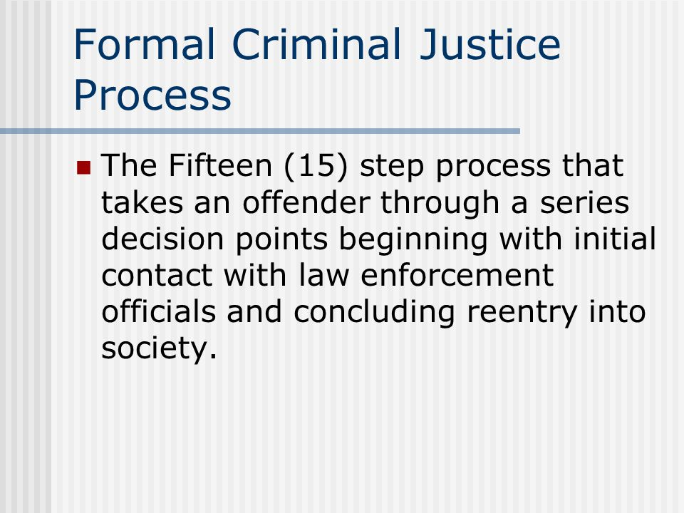 Formal Criminal Justice Process The Fifteen (15) step process that takes an offender through a series decision points beginning with initial contact with law enforcement officials and concluding reentry into society.
