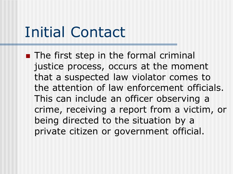 Initial Contact The first step in the formal criminal justice process, occurs at the moment that a suspected law violator comes to the attention of law enforcement officials.