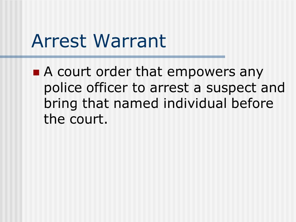 Arrest Warrant A court order that empowers any police officer to arrest a suspect and bring that named individual before the court.