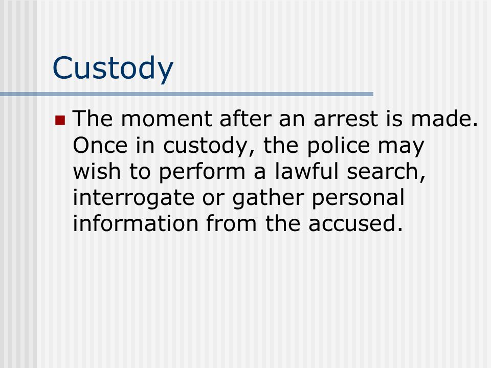 Custody The moment after an arrest is made. Once in custody, the police may wish to perform a lawful search, interrogate or gather personal informatio