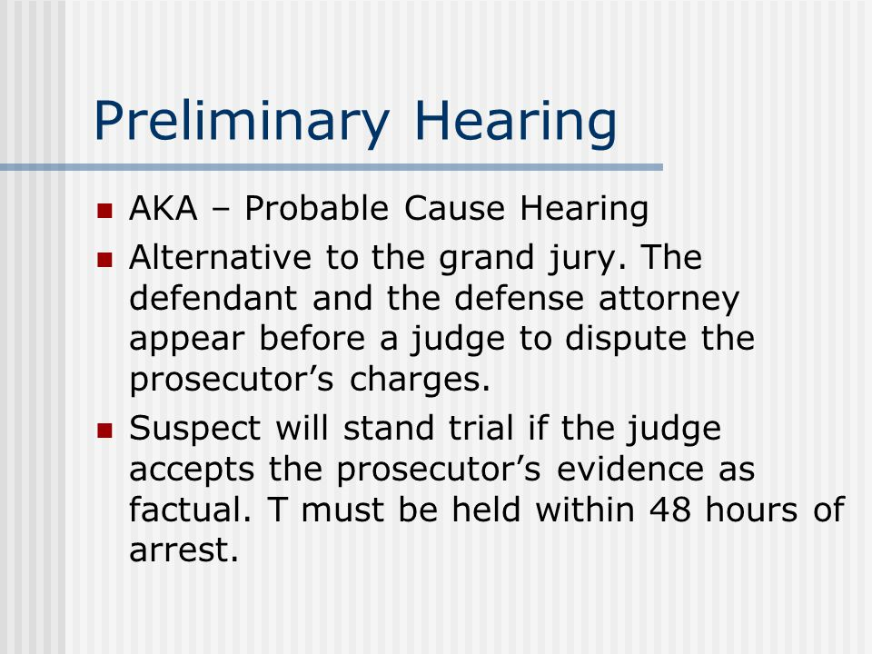 Preliminary Hearing AKA – Probable Cause Hearing Alternative to the grand jury.