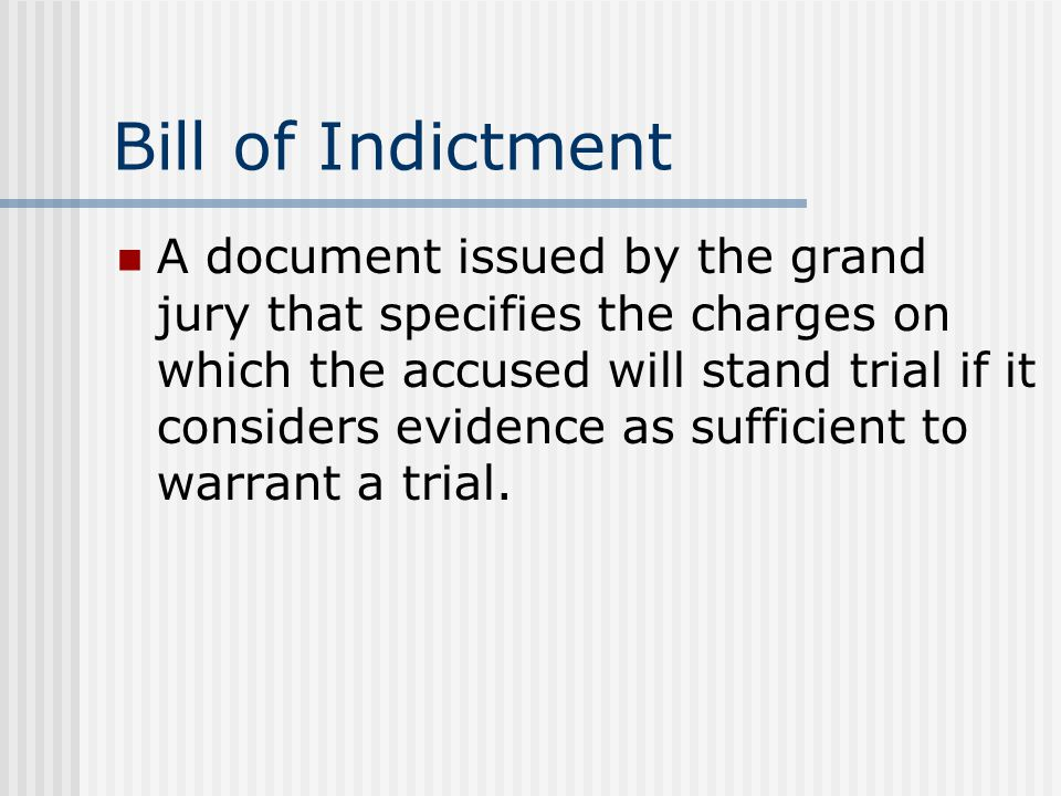 Bill of Indictment A document issued by the grand jury that specifies the charges on which the accused will stand trial if it considers evidence as sufficient to warrant a trial.
