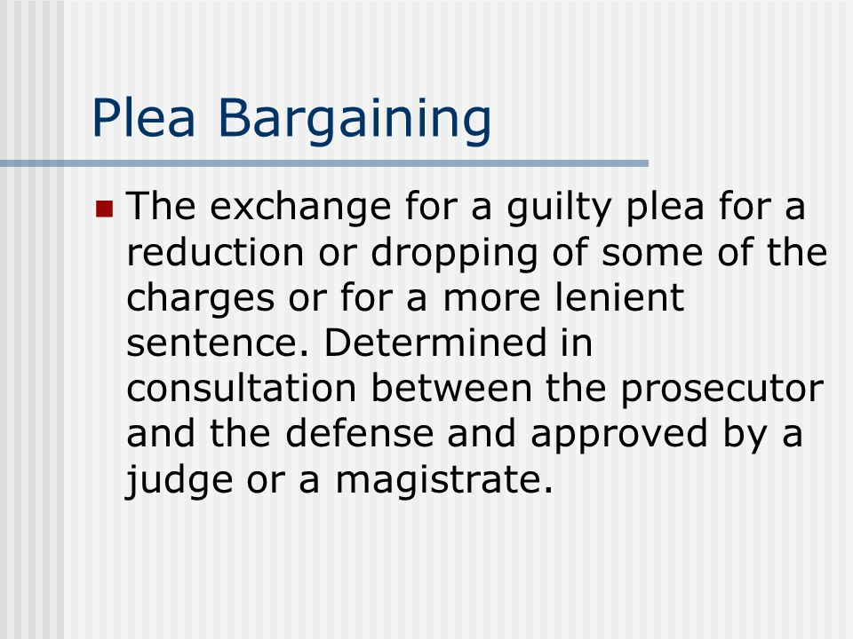 Plea Bargaining The exchange for a guilty plea for a reduction or dropping of some of the charges or for a more lenient sentence. Determined in consul