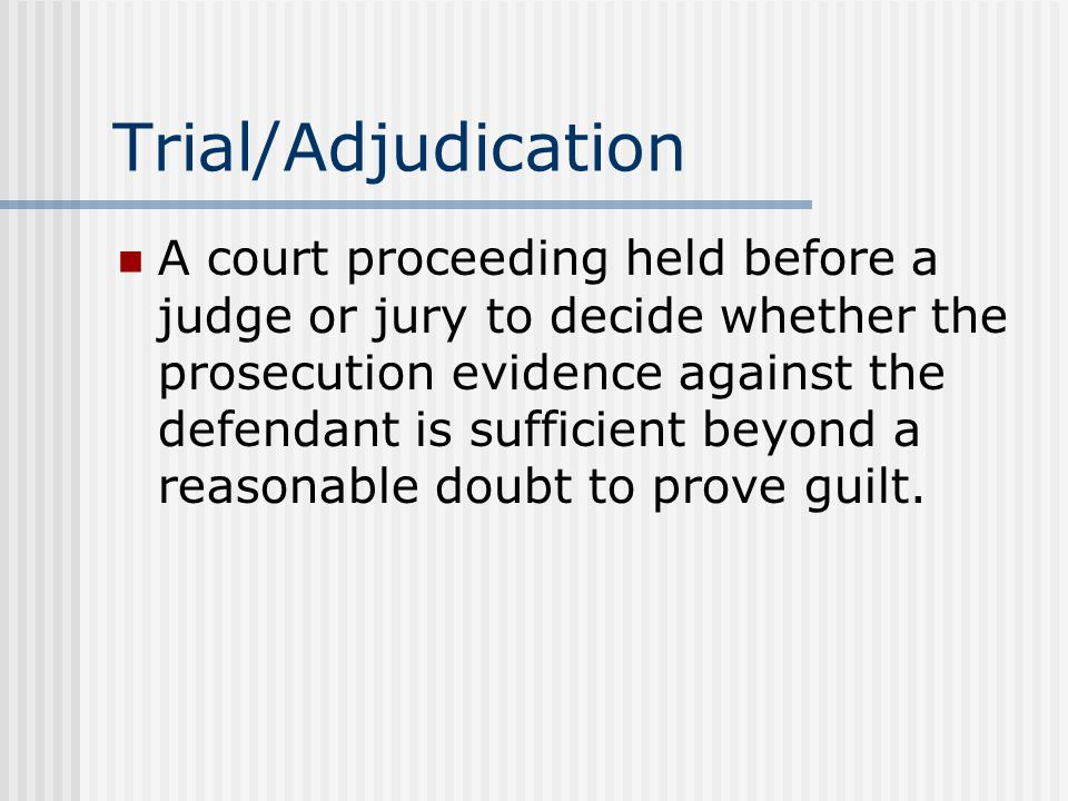Trial/Adjudication A court proceeding held before a judge or jury to decide whether the prosecution evidence against the defendant is sufficient beyond a reasonable doubt to prove guilt.