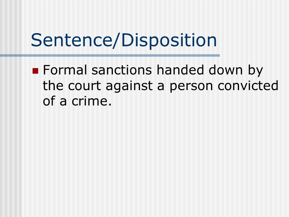 Sentence/Disposition Formal sanctions handed down by the court against a person convicted of a crime.