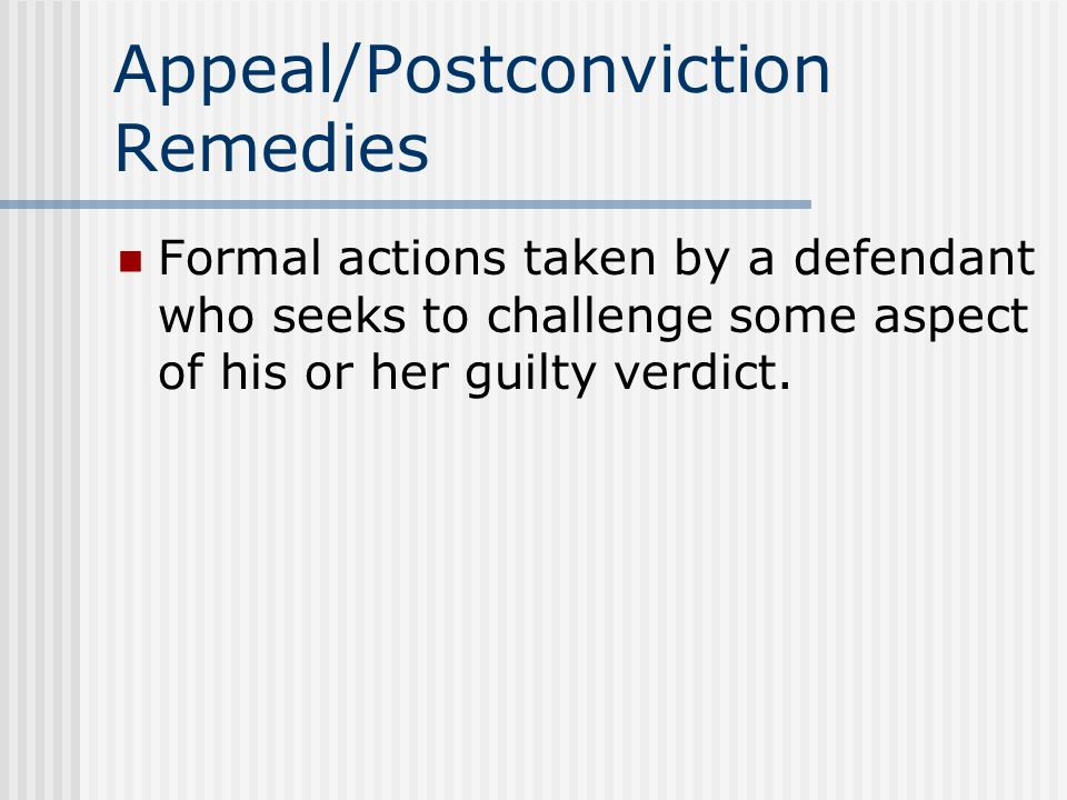 Appeal/Postconviction Remedies Formal actions taken by a defendant who seeks to challenge some aspect of his or her guilty verdict.