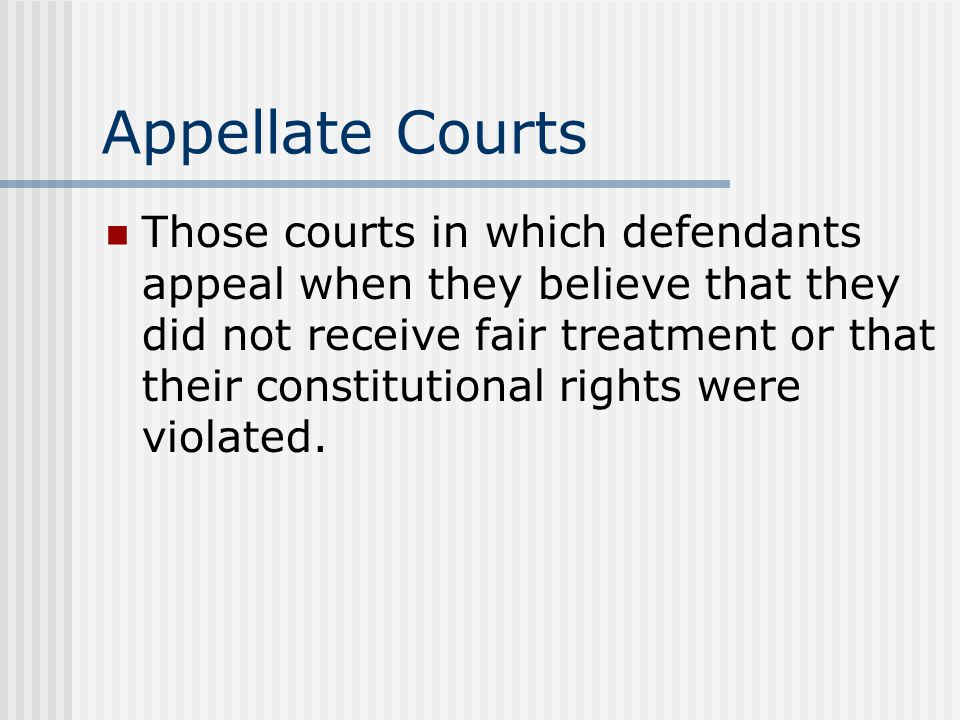 Appellate Courts Those courts in which defendants appeal when they believe that they did not receive fair treatment or that their constitutional right