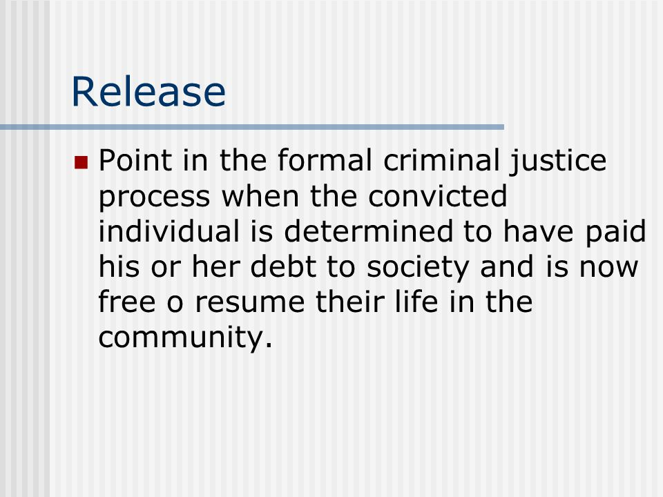 Release Point in the formal criminal justice process when the convicted individual is determined to have paid his or her debt to society and is now fr