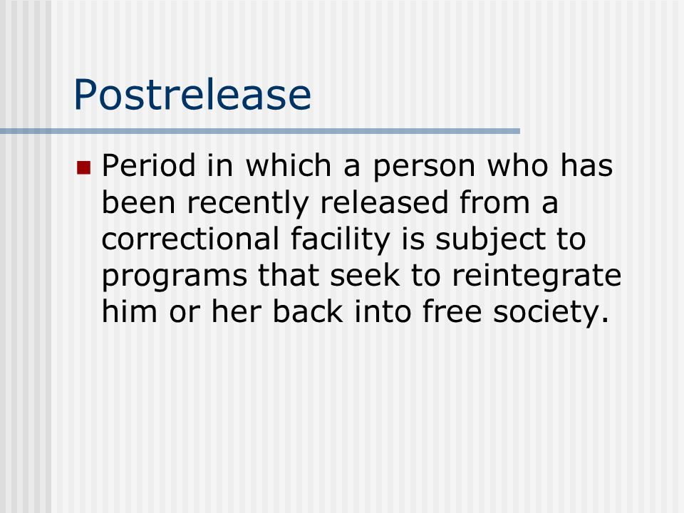 Postrelease Period in which a person who has been recently released from a correctional facility is subject to programs that seek to reintegrate him or her back into free society.