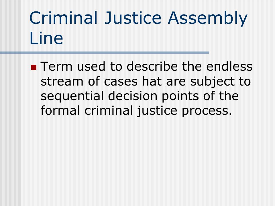 Criminal Justice Assembly Line Term used to describe the endless stream of cases hat are subject to sequential decision points of the formal criminal