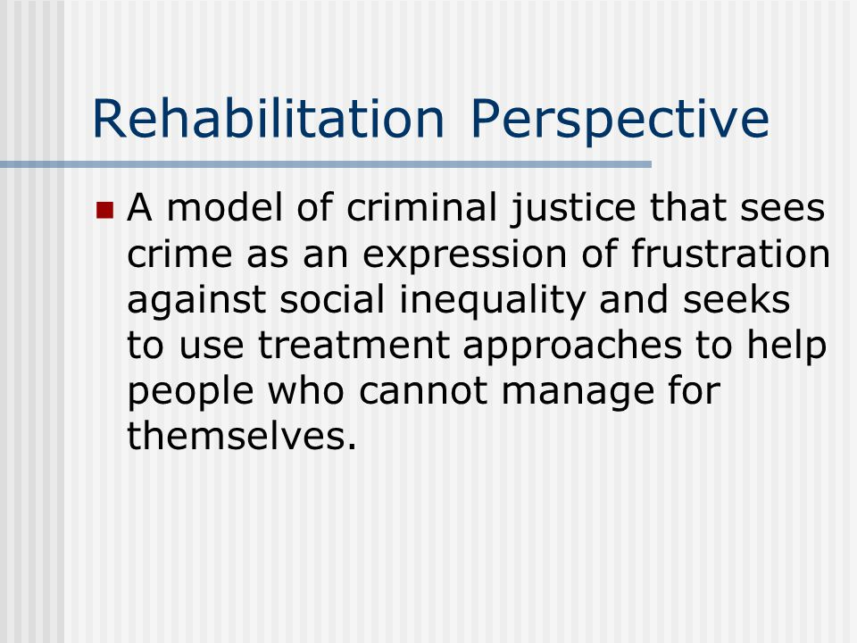 Rehabilitation Perspective A model of criminal justice that sees crime as an expression of frustration against social inequality and seeks to use trea
