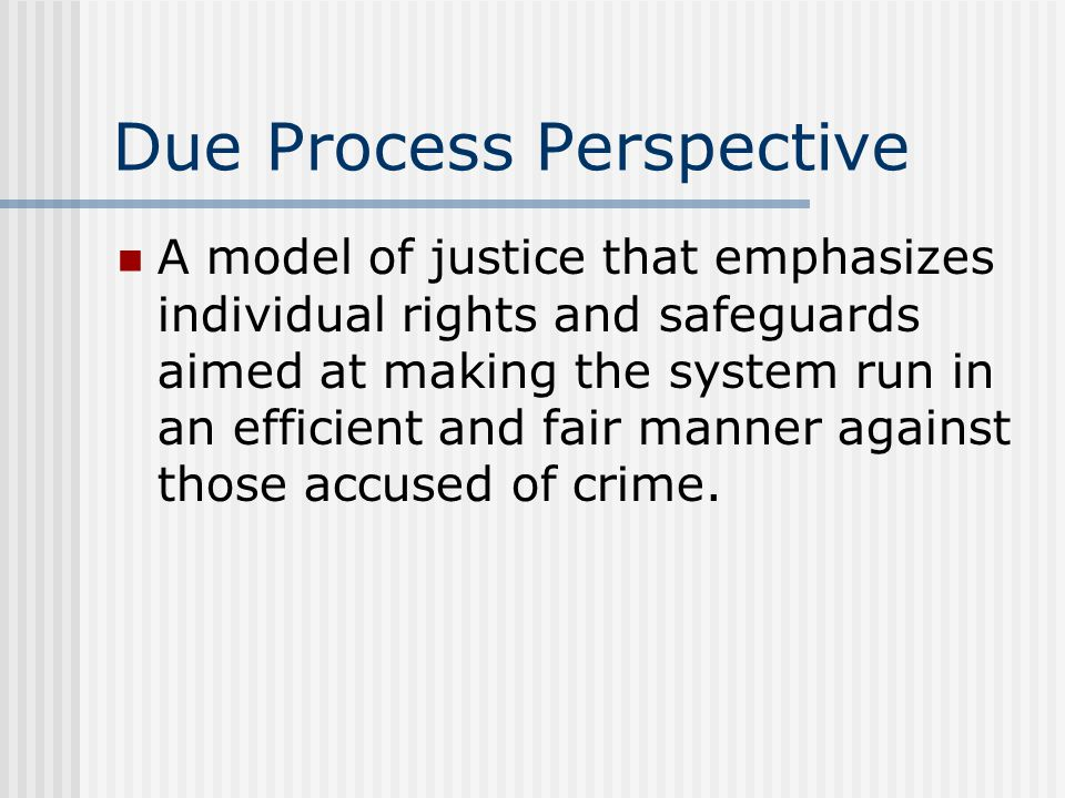 Due Process Perspective A model of justice that emphasizes individual rights and safeguards aimed at making the system run in an efficient and fair ma