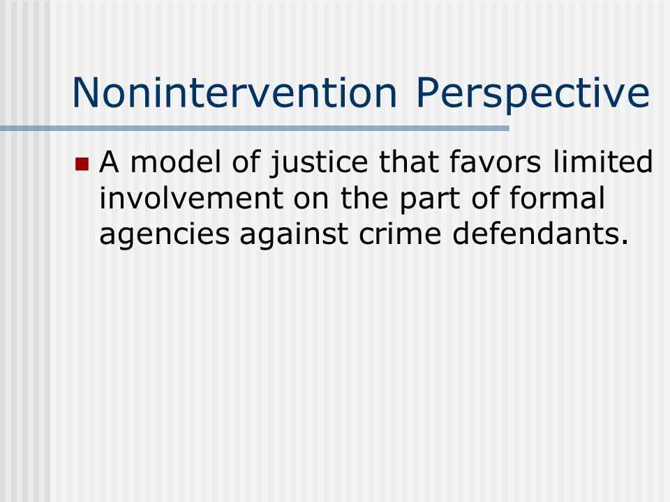 Nonintervention Perspective A model of justice that favors limited involvement on the part of formal agencies against crime defendants.
