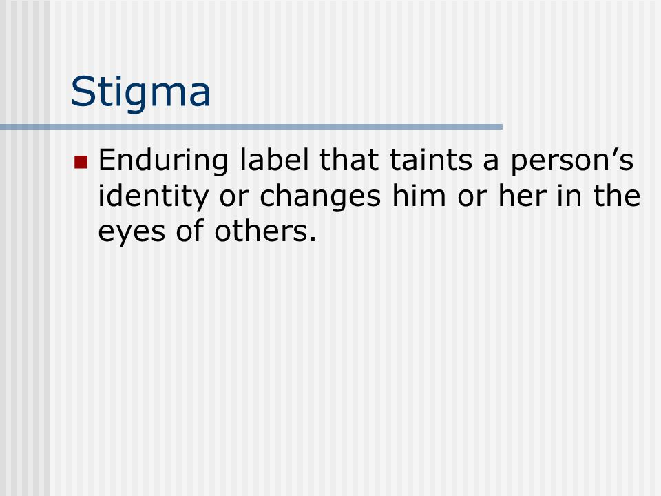Stigma Enduring label that taints a person's identity or changes him or her in the eyes of others.