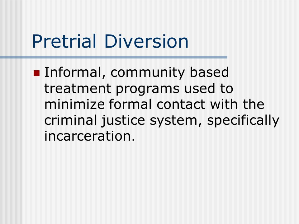 Pretrial Diversion Informal, community based treatment programs used to minimize formal contact with the criminal justice system, specifically incarceration.
