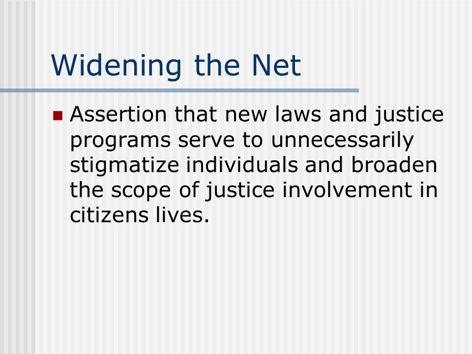Widening the Net Assertion that new laws and justice programs serve to unnecessarily stigmatize individuals and broaden the scope of justice involvement in citizens lives.