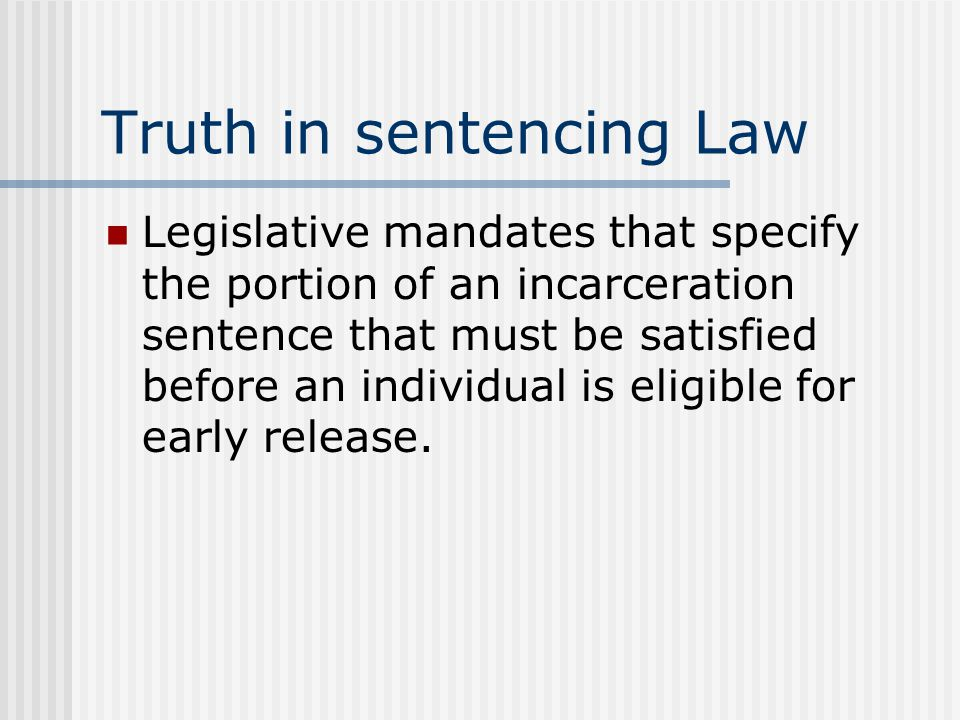 Truth in sentencing Law Legislative mandates that specify the portion of an incarceration sentence that must be satisfied before an individual is elig
