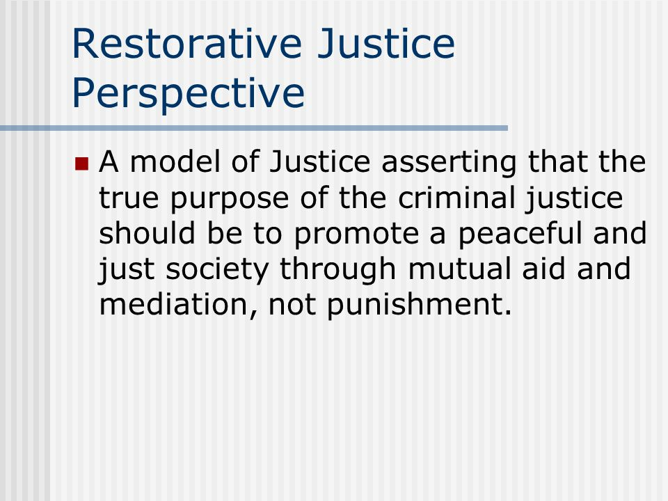 Restorative Justice Perspective A model of Justice asserting that the true purpose of the criminal justice should be to promote a peaceful and just so