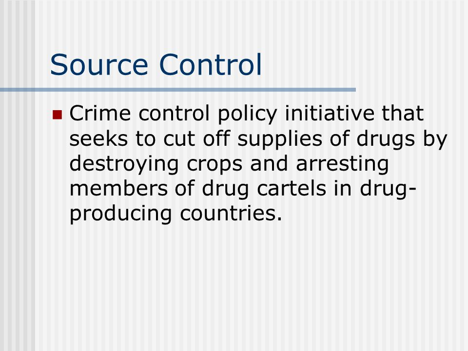 Source Control Crime control policy initiative that seeks to cut off supplies of drugs by destroying crops and arresting members of drug cartels in drug- producing countries.