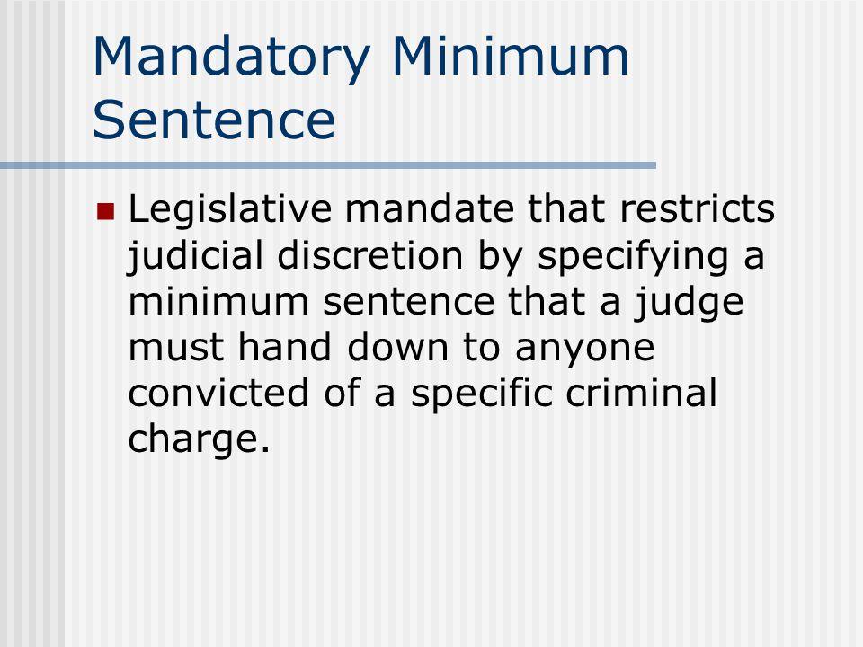 Mandatory Minimum Sentence Legislative mandate that restricts judicial discretion by specifying a minimum sentence that a judge must hand down to anyo