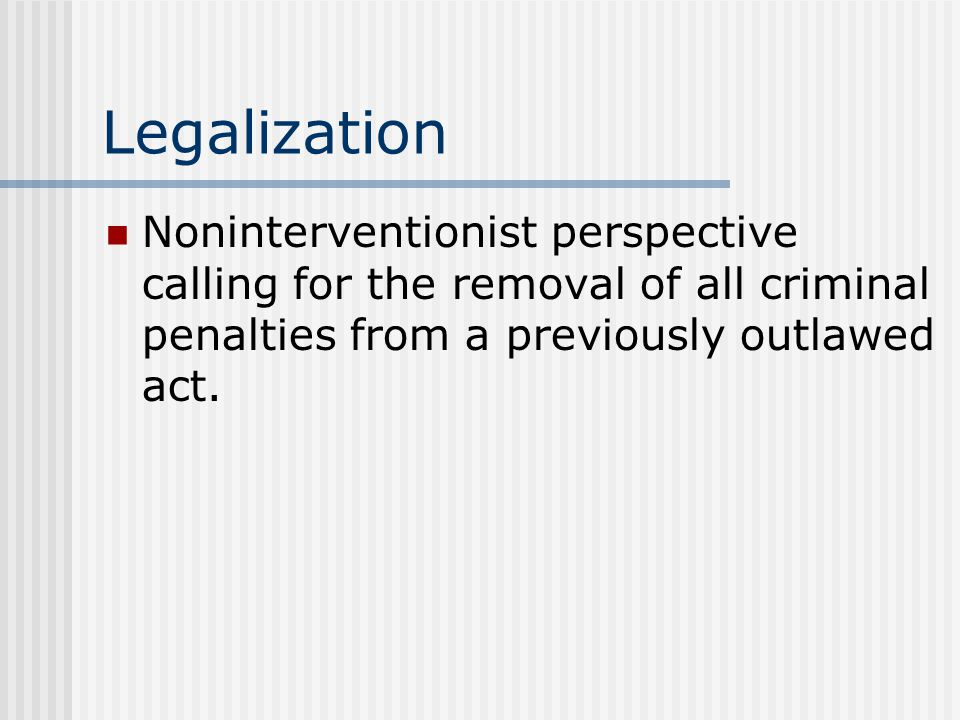 Legalization Noninterventionist perspective calling for the removal of all criminal penalties from a previously outlawed act.