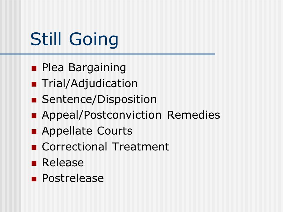 Still Going Plea Bargaining Trial/Adjudication Sentence/Disposition Appeal/Postconviction Remedies Appellate Courts Correctional Treatment Release Postrelease
