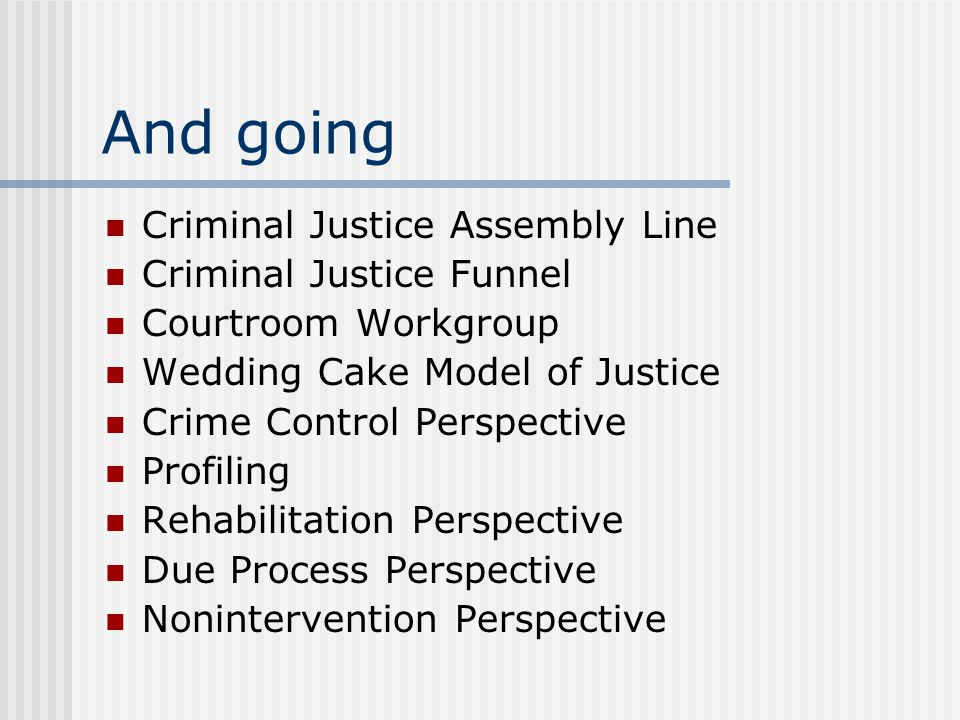 And going Criminal Justice Assembly Line Criminal Justice Funnel Courtroom Workgroup Wedding Cake Model of Justice Crime Control Perspective Profiling Rehabilitation Perspective Due Process Perspective Nonintervention Perspective
