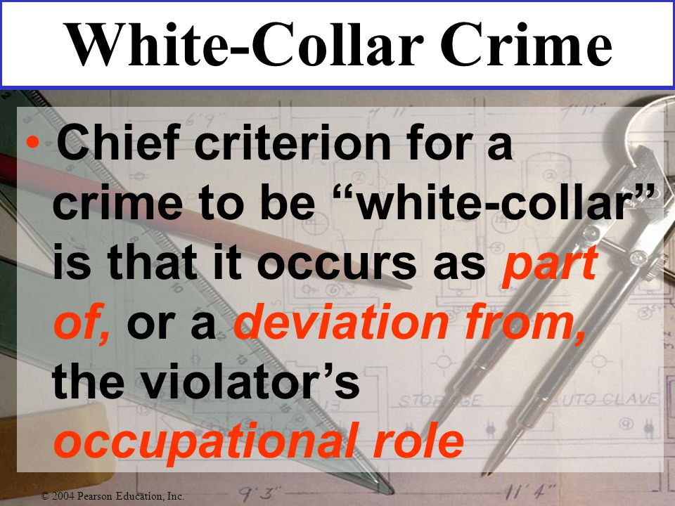 Chief criterion for a crime to be white-collar is that it occurs as part of, or a deviation from, the violator's occupational role White-Collar Crime © 2004 Pearson Education, Inc.