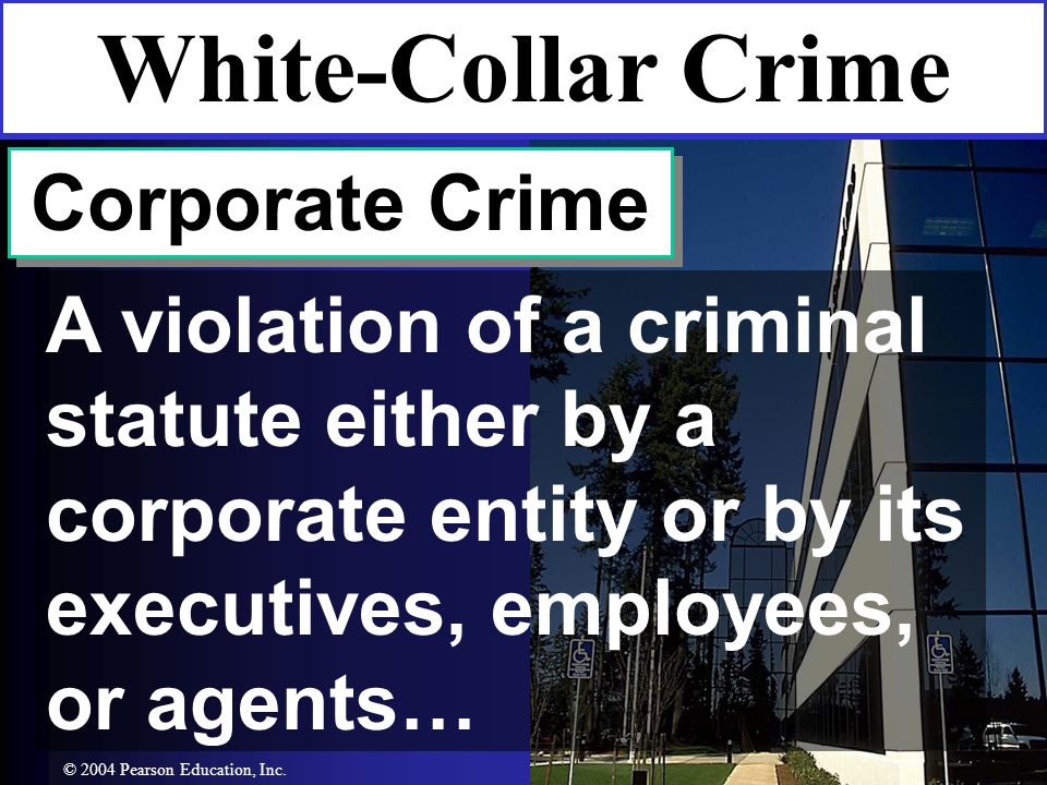 Corporate Crime A violation of a criminal statute either by a corporate entity or by its executives, employees, or agents… White-Collar Crime © 2004 Pearson Education, Inc.