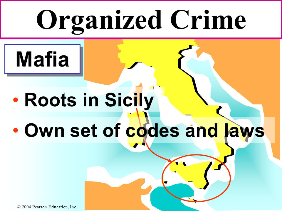 Mafia Roots in Sicily Organized Crime Own set of codes and laws © 2004 Pearson Education, Inc.