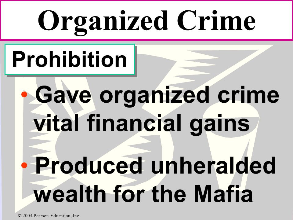 Organized Crime Prohibition Gave organized crime vital financial gains Produced unheralded wealth for the Mafia © 2004 Pearson Education, Inc.