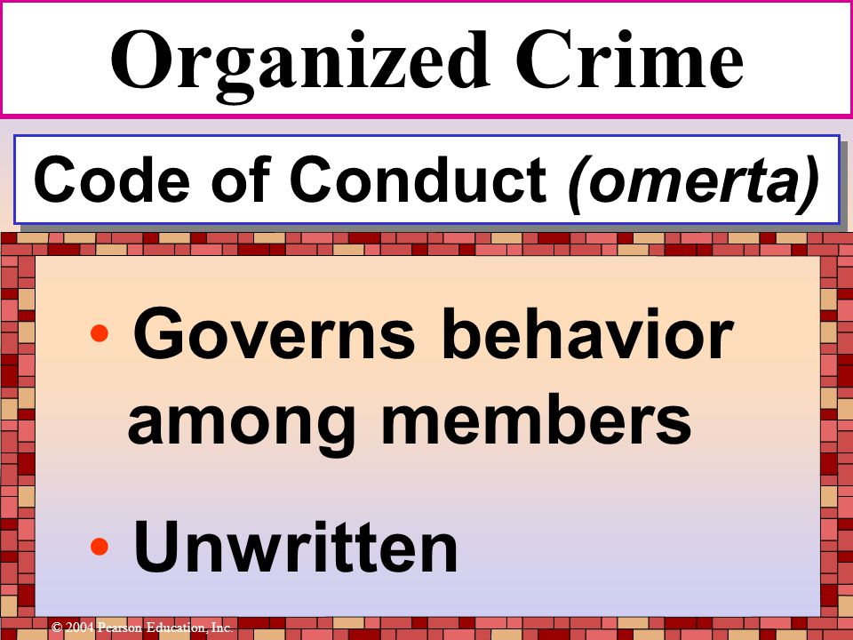 Code of Conduct (omerta) Governs behavior among members Unwritten Organized Crime © 2004 Pearson Education, Inc.
