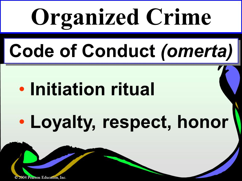 Initiation ritual Loyalty, respect, honor Organized Crime Code of Conduct (omerta) © 2004 Pearson Education, Inc.