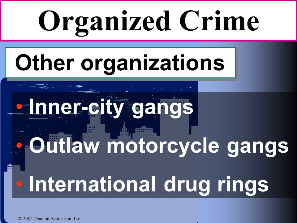 Inner-city gangs Outlaw motorcycle gangs International drug rings Organized Crime Other organizations © 2004 Pearson Education, Inc.