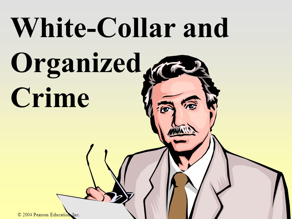 White-Collar Crime Violations of the criminal law committed by a person of respectability and high social status,… © 2004 Pearson Education, Inc.